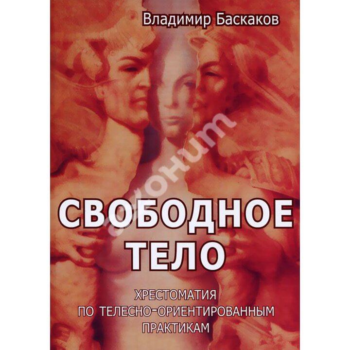 Свободное тело. Хрестоматия по телесно-ориентированным практикам - Владимир Баскаков (978-5-88230-289-3)