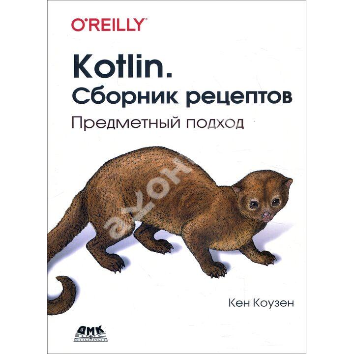 Kotlin. Сборник рецептов. Предметный подход - Кен Коузен (978-5-97060-883-8)
