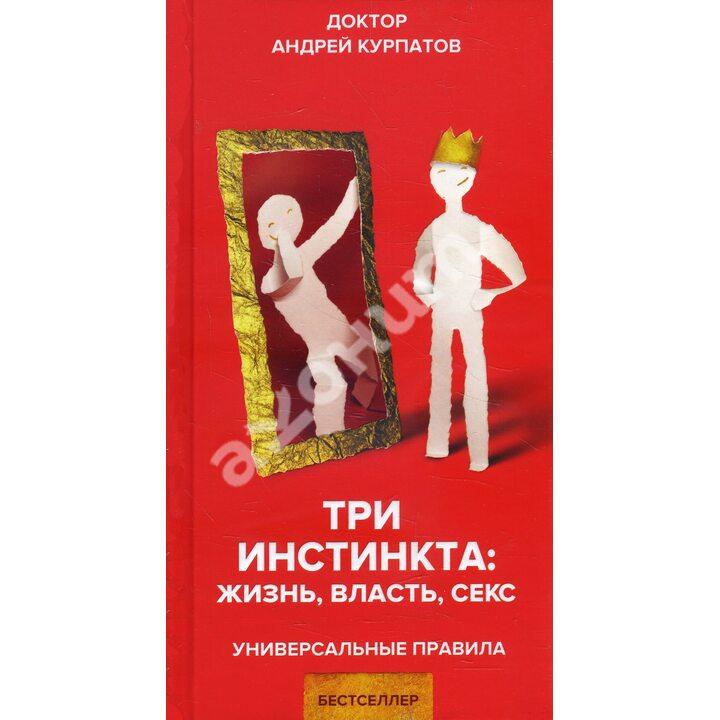 Три инстинкта: жизнь, власть, секс - Андрей Курпатов (978-5-6042780-9-3)