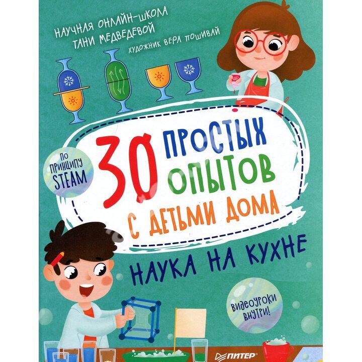 30 простых опытов с детьми дома. Наука на кухне - Татьяна Медведева (978-5-00116-576-7)