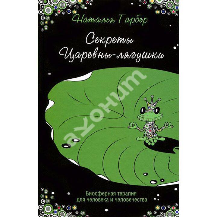 Секреты Царевны-лягушки. Биосферная терапия для человека и человечества - Наталья Гарбер (978-5-222-19806-3)