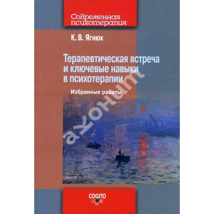 Терапевтическая встреча и ключевые навыки в психотерапии. Избранные работы - Константин Ягнюк (978-5-89353-612-6)