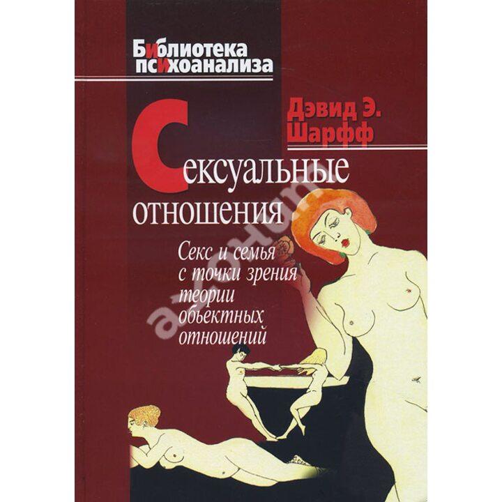 Сексуальные отношения: Секс и семья с точки зрения теории объектных отношений - Джилл Сэвидж Шарфф, Дэвид Э. Шарфф (978-5-89353-197-8)