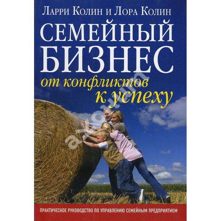 Семейный бизнес: от конфликтов к успеху - Ларри Колин, Лора Колин (978-5-98124-448-3)