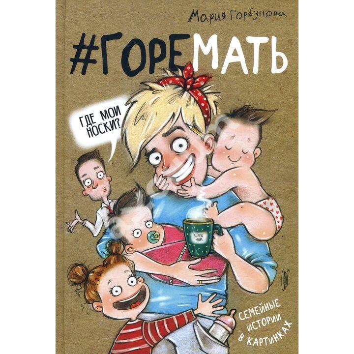 #ГОРЕМАТЬ. Семейные истории в картинках - Мария Горбунова (978-5-907241-38-1)
