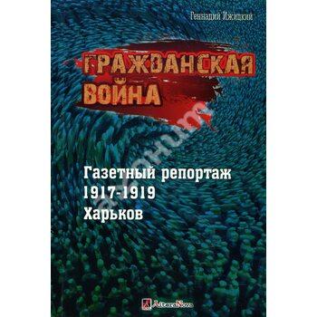 Громадянська війна. Газетний репортаж 1917-1919 . Харків