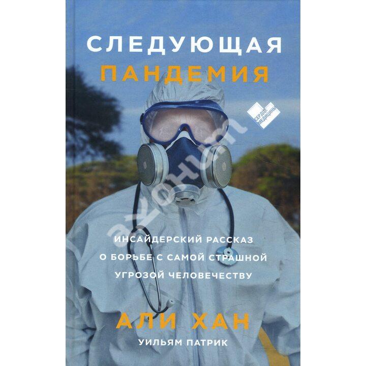 Следующая пандемия. Инсайдерский рассказ о борьбе с самой страшной угрозой человечеству - Али Хан, Уильям Патрик (978-5-00169-203-4)