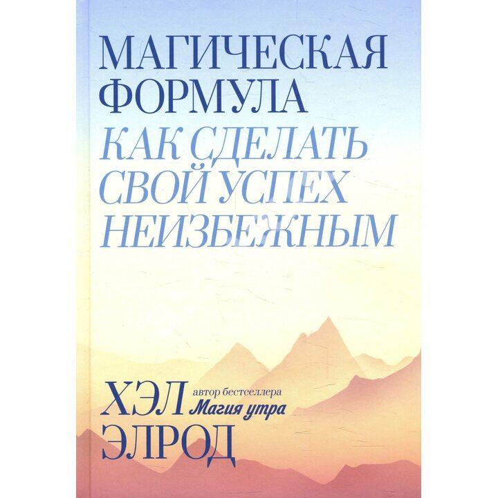 Магическая формула. Как сделать свой успех неизбежным - Хэл Элрод (978-5-00146-714-4)