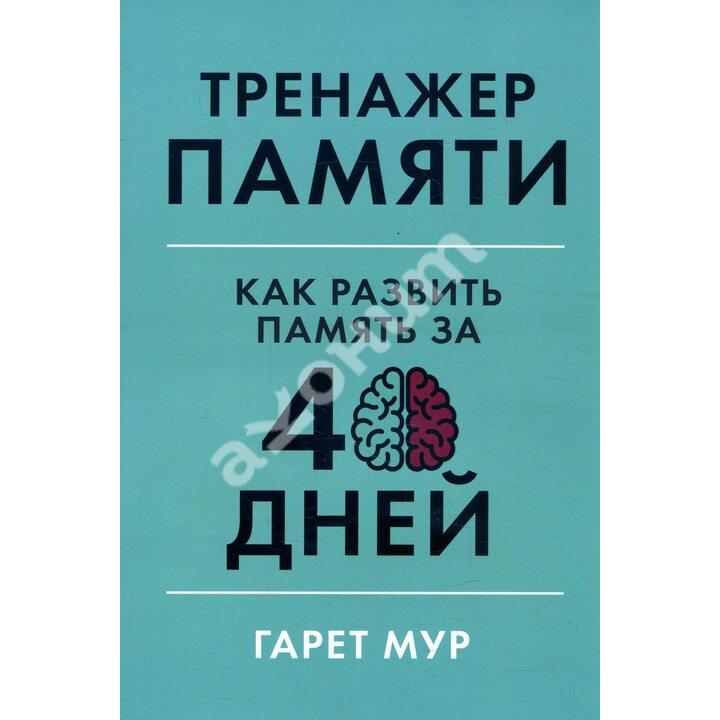 Тренажер памяти. Как развить память за 40 дней - Гарет Мур (978-617-7858-72-9)