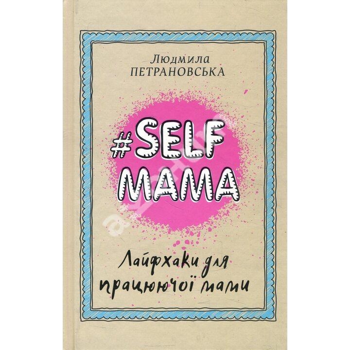 #Selfmama. Лайфхаки для працюючої мами - Людмила Петрановська (978-966-993-543-4)