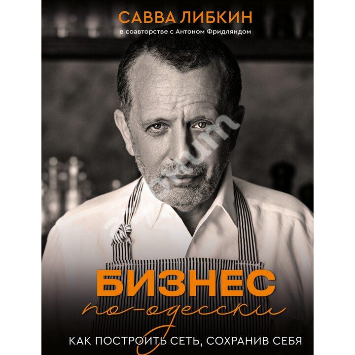 Бизнес по-одесски. Как создать сеть, сохранив себя - Антон Фридлянд, Савва Либкин (978-966-993-672-1)