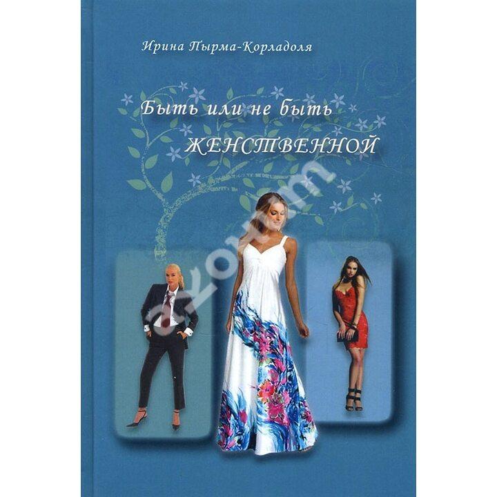 Быть или не быть женственной - Ирина Пырма-Корладоля (978-5-902582-89-2)