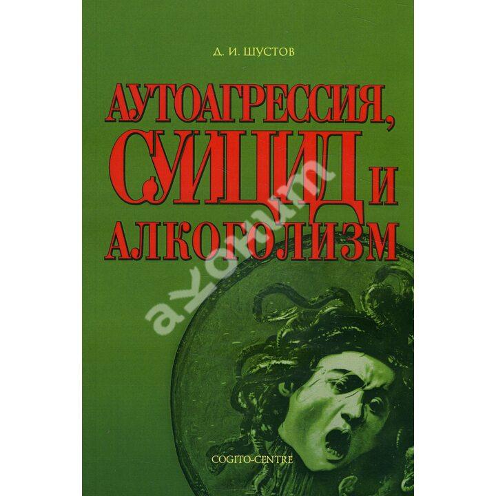 Аутоагрессия, суицид и алкоголизм - Дмитрий Шустов (978-5-89353-154-1)