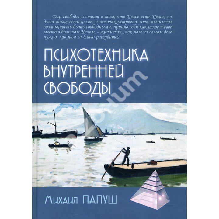 Психотехника внутренней свободы - Михаил Папуш (978-5-8291-2471-7)