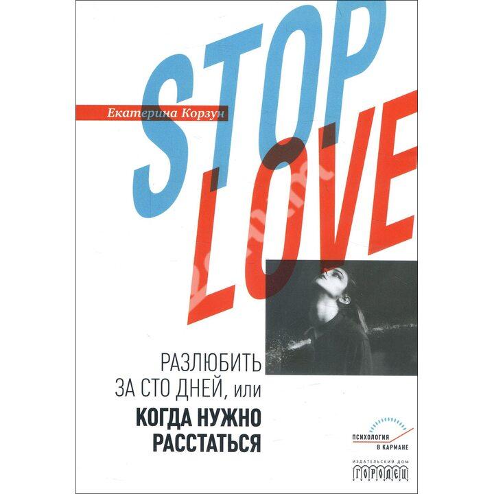 Stop love. Разлюбить за сто дней, или когда нужно расстаться - Екатерина Корзун (978-5-907085-55-8)