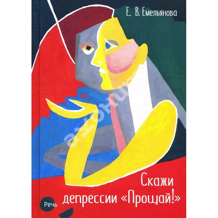 Скажи депрессии «Прощай!» - Елена Емельянова (978-5-9268-3101-3)