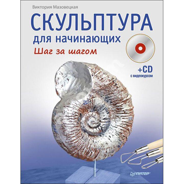 Скульптура для начинающих. Шаг за шагом (+CD с видеокурсом) - Виктория Мазовецкая (978-5-496-00658-3)