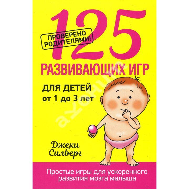 125 развивающих игр для детей от 1 до 3 лет - Джеки Силберг (978-985-15-3079-9)