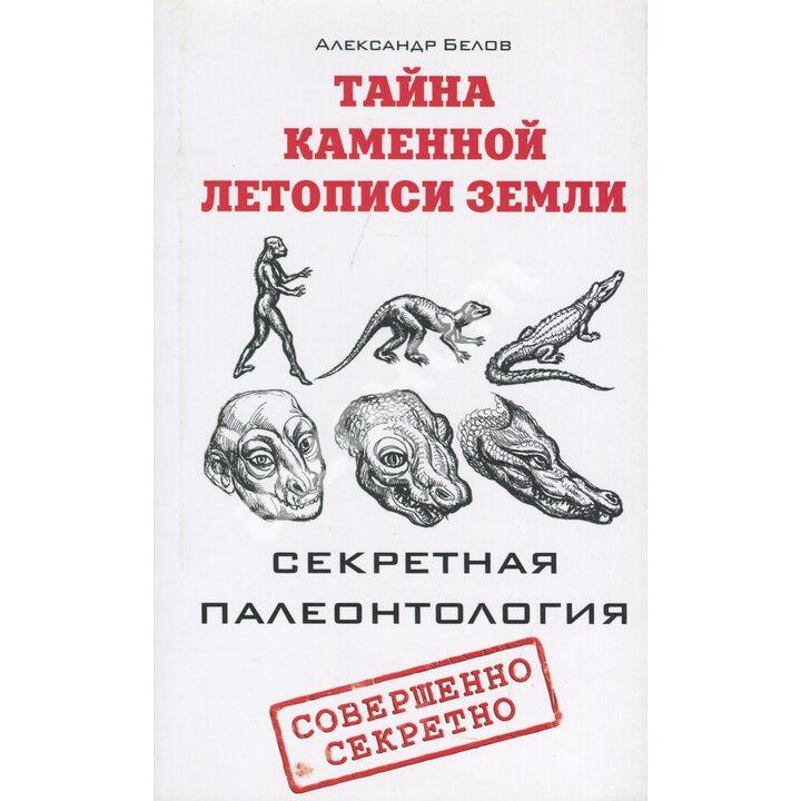 Тайна каменной летописи Земли. Секретная палеонтология - Александр Белов (978-5-4260-0226-5)