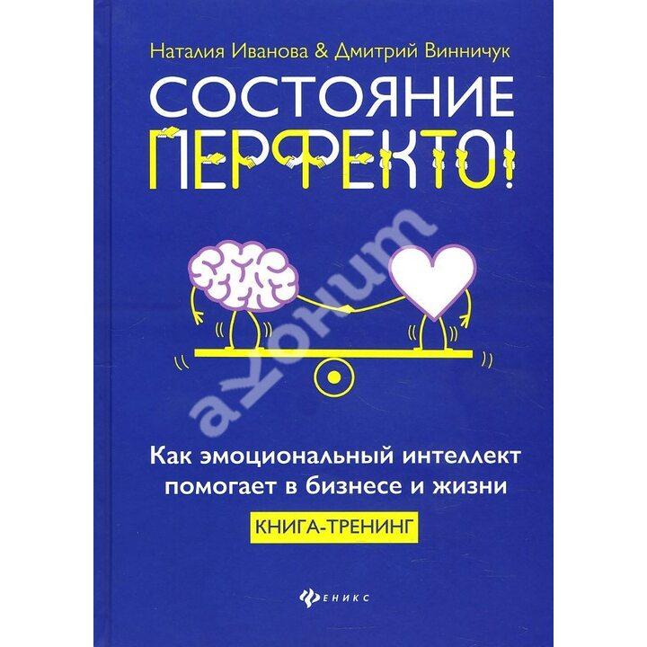 Состояние перфекто! Как эмоциональный интеллект помогает в бизнесе и жизни - Дмитрий Винничук, Наталья Иванова (978-5-222-33581-9)