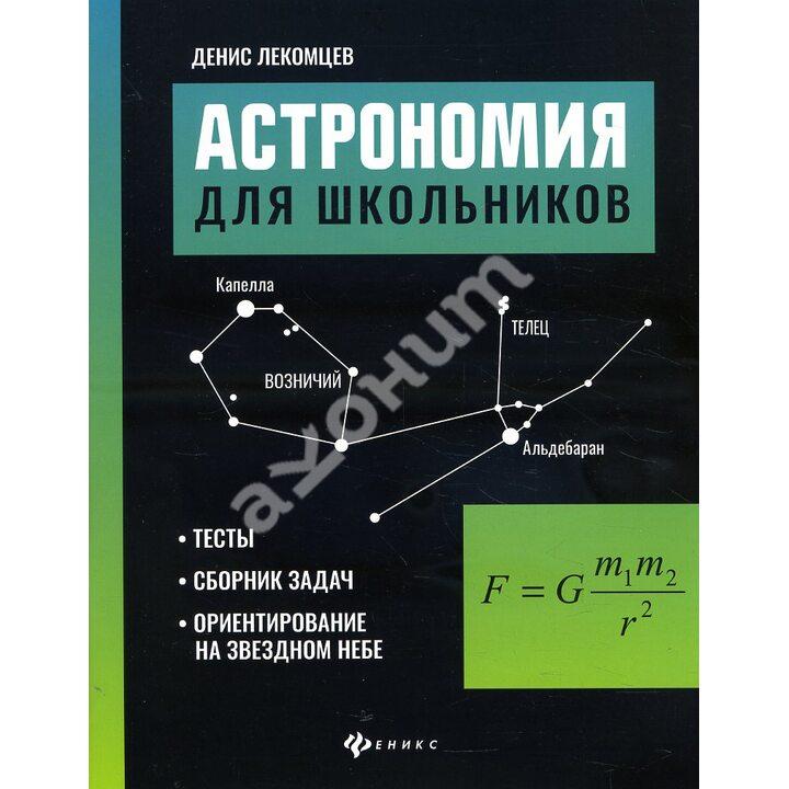 Астрономия для школьников: тесты, сборник задач, ориентирование на звездном небе - Денис Лекомцев (978-5-222-36096-5)