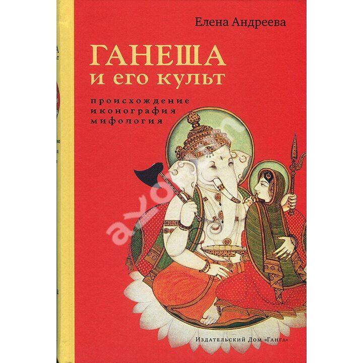Ганеша и его культ. Происхождение, иконография, мифология - Елена Андреева (978-5-907243-21-7)