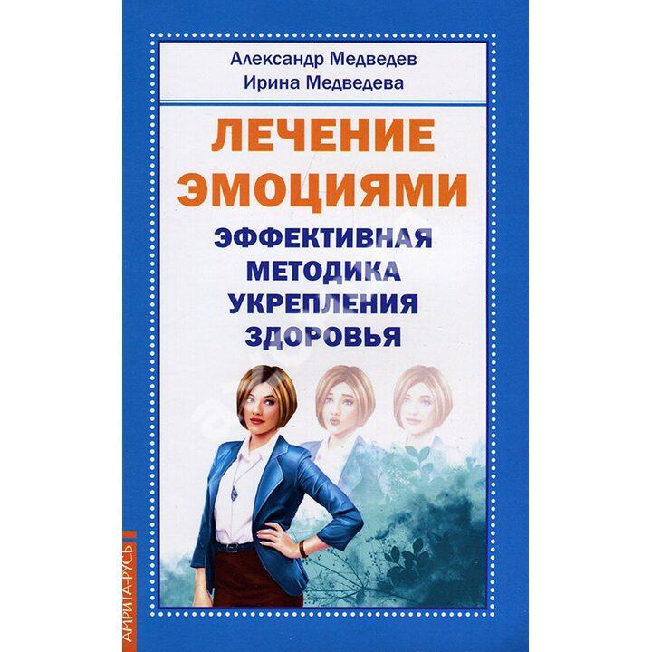 Лечение эмоциями. Эффективная методика укрепления здоровья - Александр Медведев, Ирина Медведева (978-5-413-01672-5)