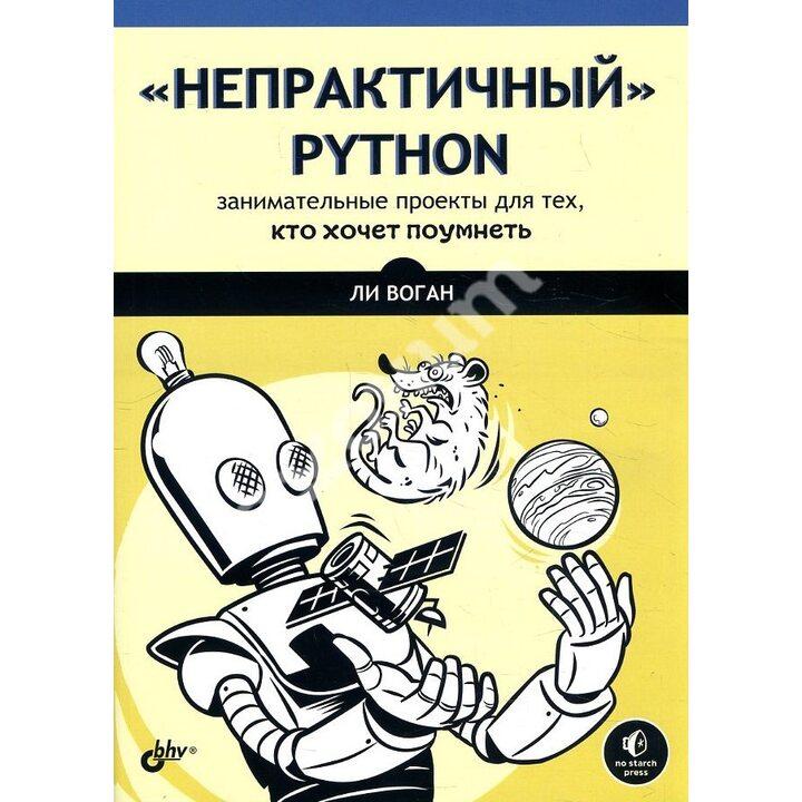 «Непрактичный» Python. Занимательные проекты для тех, кто хочет поумнеть - Ли Воган (978-5-9775-6751-0)