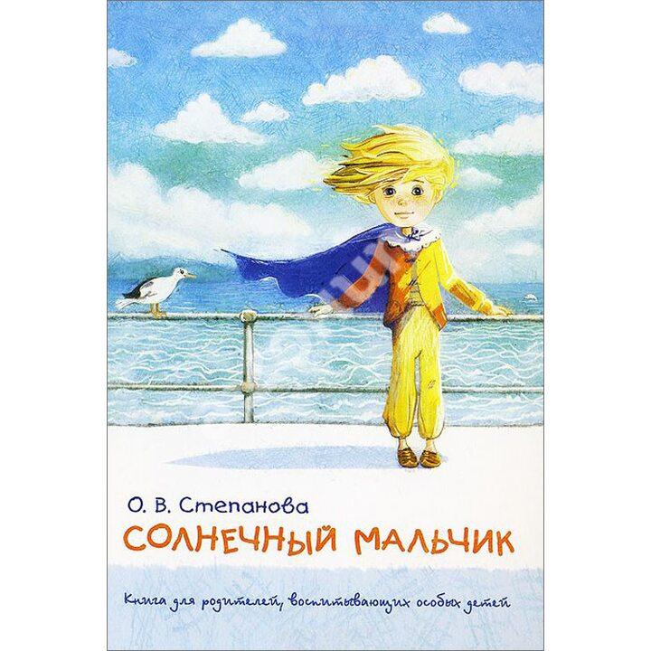 Солнечный мальчик. Книга для родителей, воспитывающих особых детей - Оксана Степанова (978-5-9268-1504-4)