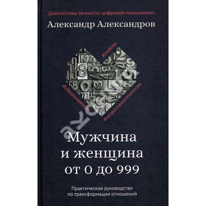 Мужчина и женщина от 0 до 999. Практическое руководство по трансформации отношений - Александр Александров (978-5-386-13723-6)