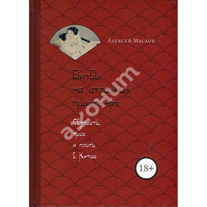 Битвы на атласных простынях. Святость, эрос и плоть в Китае - Алексей Маслов (978-5-386-13686-4)
