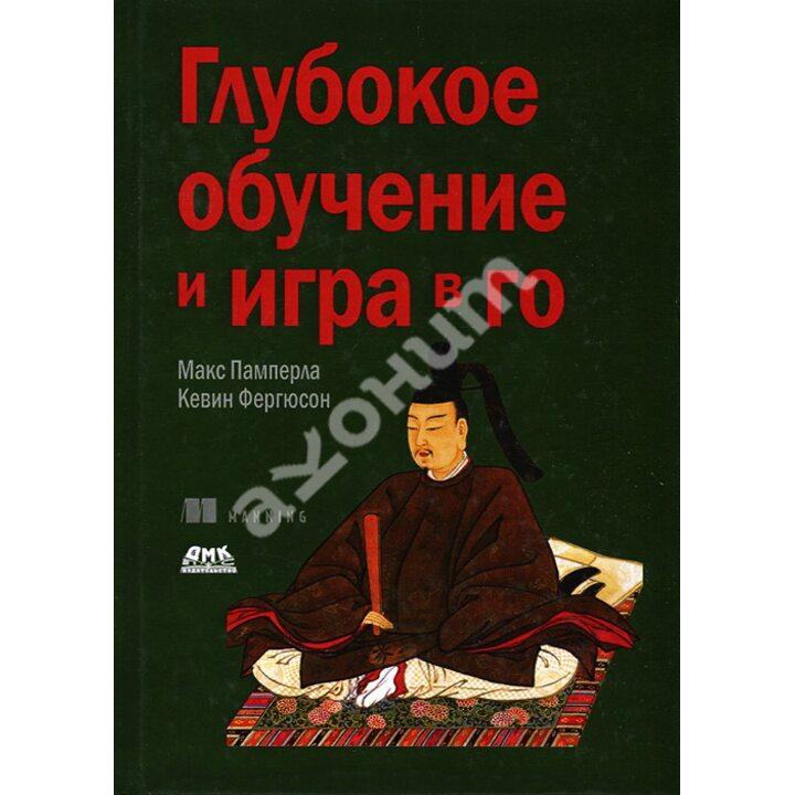 Глубокое обучение и игра в го - Кевин Фергюсон, Макс Памперла (978-5-97060-769-5)