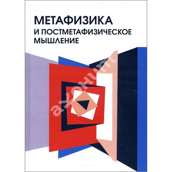 Метафизика и постметафизическое мышление - А. Гагинский, А. Паткуль, И. Блауберг, М. Рюмина, Н. Блохина (978-5-8291-3804-2)