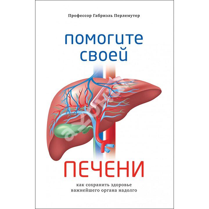 Помогите своей печени. Как сохранить здоровье важнейшего органа надолго - Габриэль Перлемутер (978-5-389-16516-8)