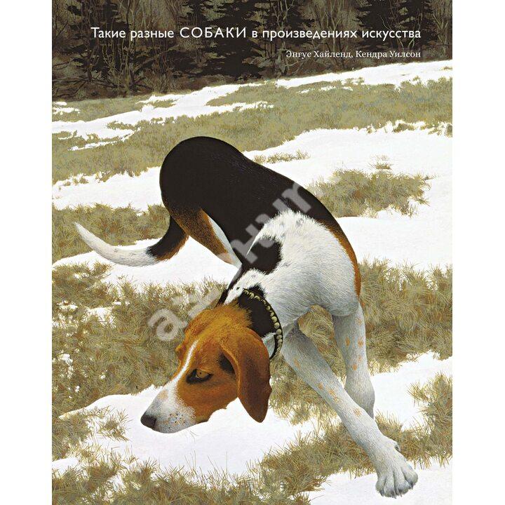 Такие разные собаки в произведениях искусства - Кендра Уилсон, Энгус Хайленд (978-5-389-16689-9)