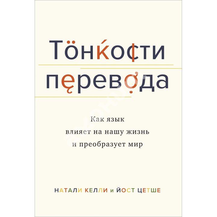 Тонкости перевода. Как язык влияет на нашу жизнь и преобразует мир - Йост Цетше, Натали Келли (978-5-389-16419-2)