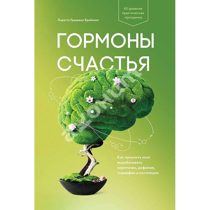 Гормоны счастья. Как приучить мозг вырабатывать серотонин, дофамин, эндорфин и окситоцин - Лоретта Грациано Бройнинг (978-5-00146-735-9)
