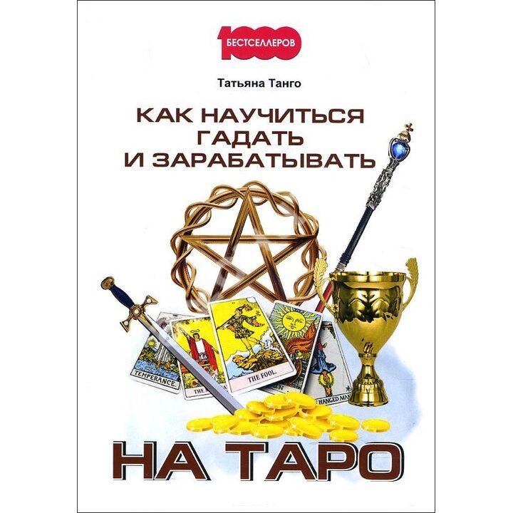 Как научиться гадать и зарабатывать на Таро - Татьяна Танго (978-5-00144-345-2)