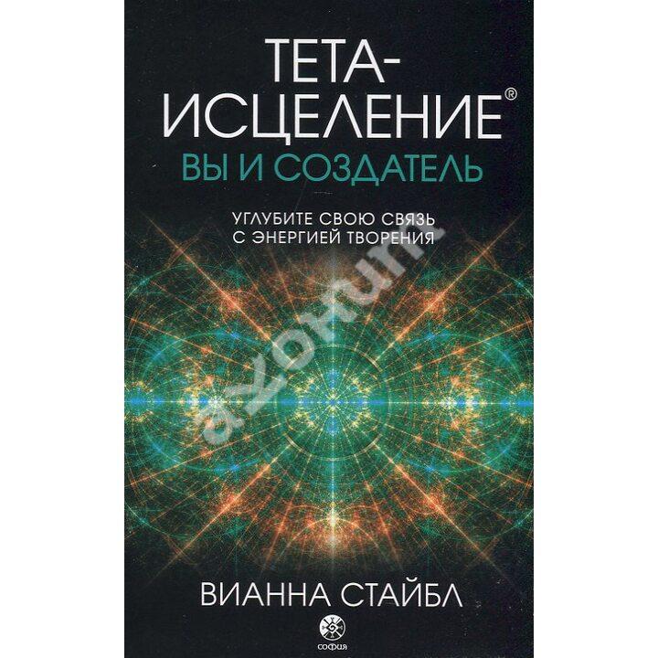 Тета-исцеление. Вы и Создатель - Вианна Стайбл (978-617-657-085-1)