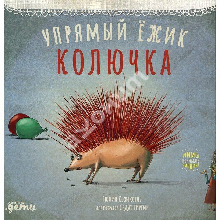 Упрямый ёжик Колючка - Тюлин Козикоглу (978-5-9614-3816-1)