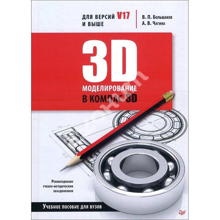 3D-моделирование в КОМПАС-3D версий V17 и выше. Учебное пособие для вузов - Анна Чагина, Владимир Большаков (978-5-4461-1713-0)