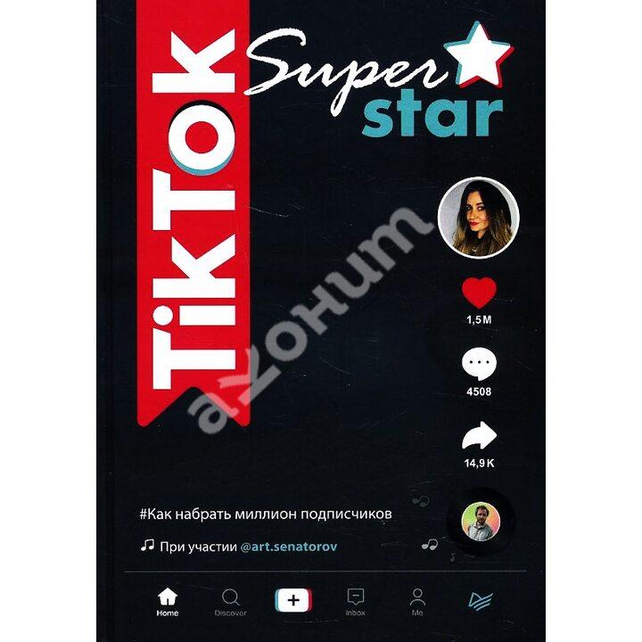 TikTok Superstar. Как набрать миллион подписчиков - Артем Сенаторов, Майя Однатакайя (978-5-4461-1501-3)
