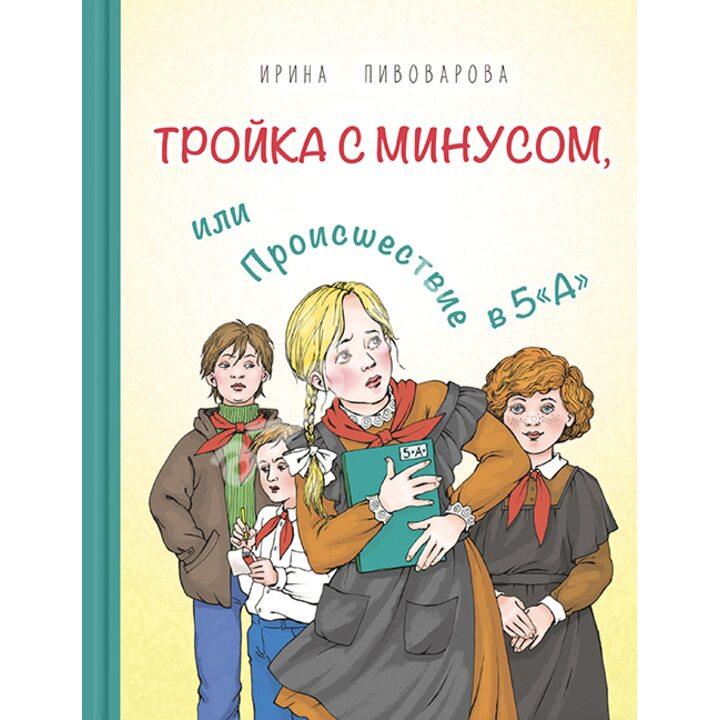 Тройка с минусом, или Происшествие в 5«А» - Ирина Пивоварова (978-5-91921-892-0)