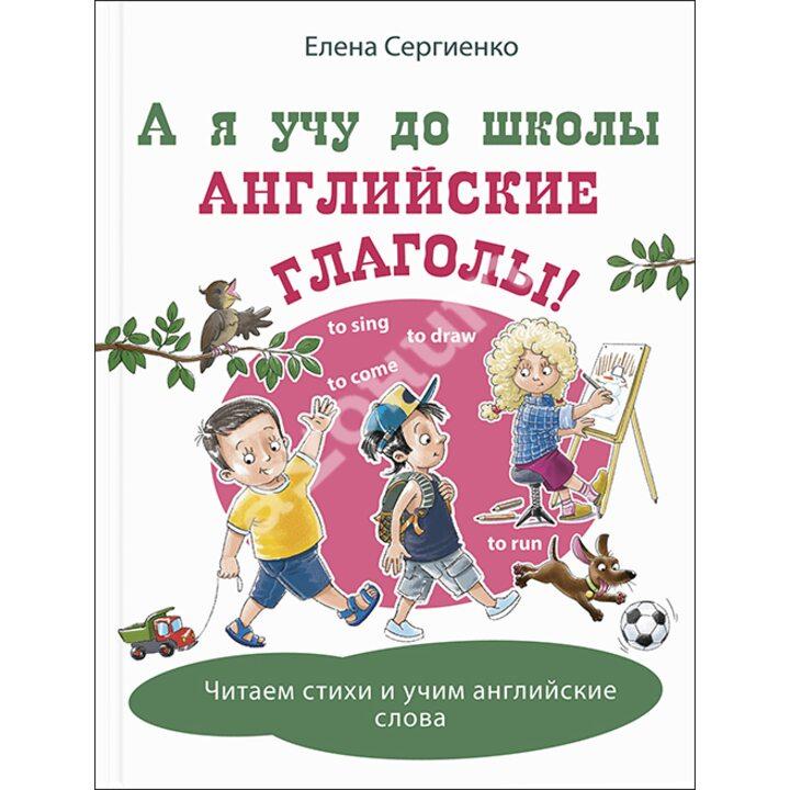 А я учу до школы английские глаголы! - Елена Сергиенко (978-5-91921-903-3)