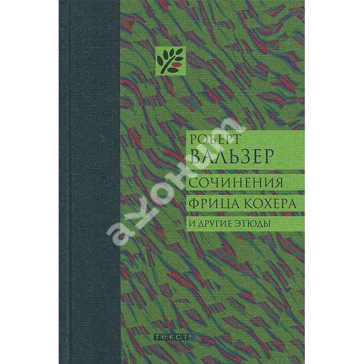 Сочинения Фрица Кохера и другие этюды - Роберт Вальзер (978-5-7516-1123-1)