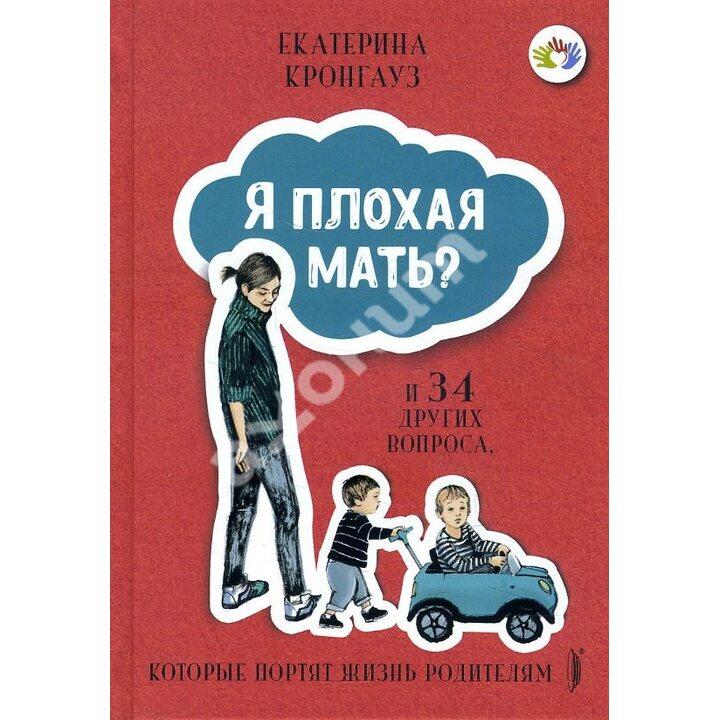 Я плохая мать? И 34 других вопроса, которые портят жизнь родителям - Екатерина Кронгауз (978-5-907241-54-1)