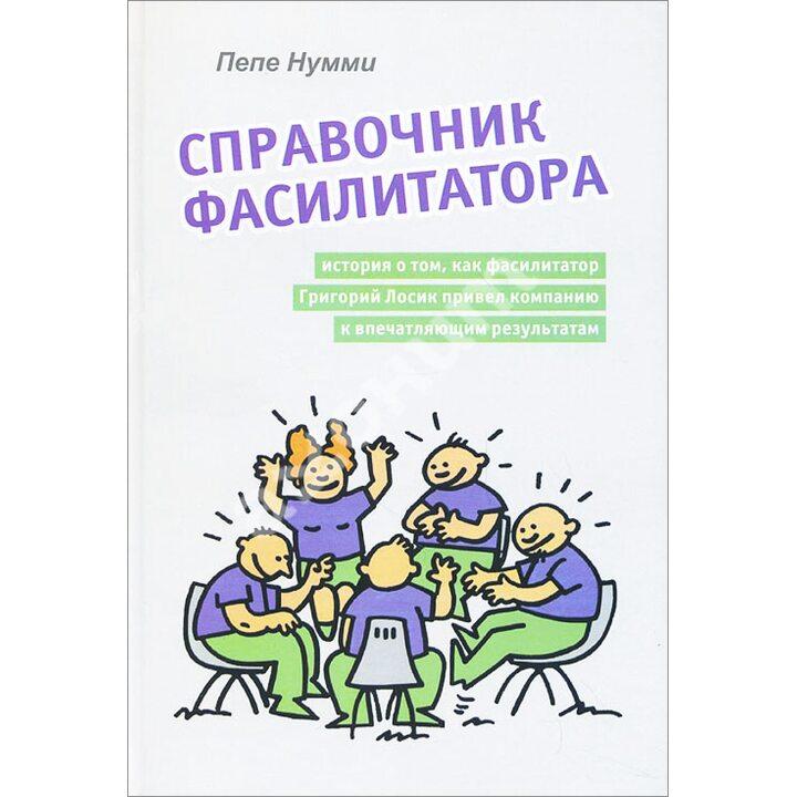 Справочник фасилитатора, или История о том, как фасилитатор Григорий Лосик привел компанию к впечатляющим результатам - Нумми Пепе (978-5-91160-053-2)