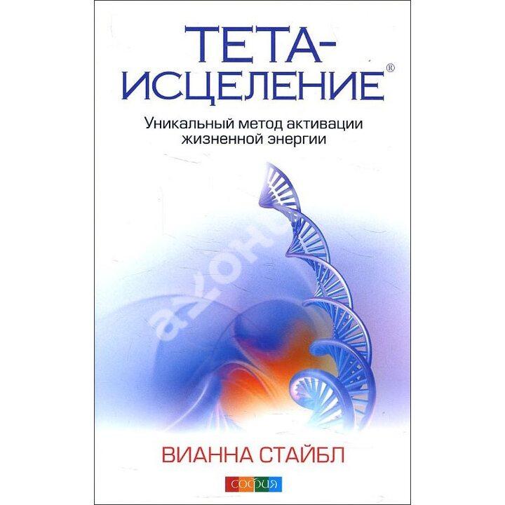 Тета-исцеление. Уникальный метод активации жизненной энергии - Вианна Стайбл (978-617-657-084-4)