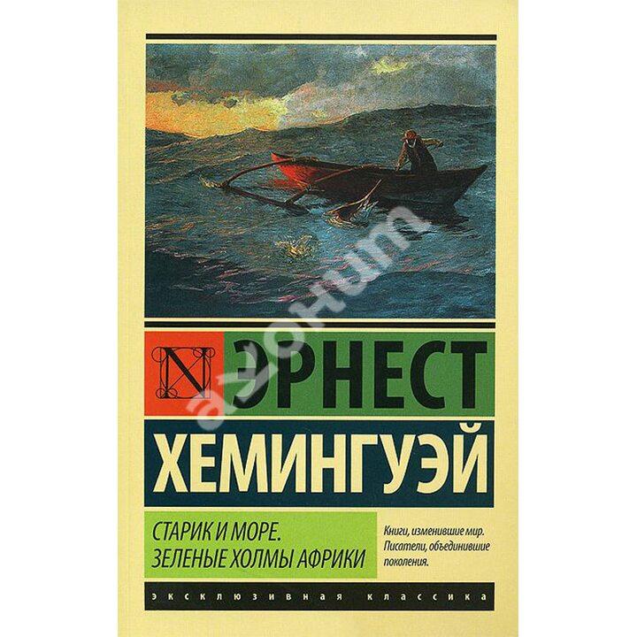 Старик и море. Зеленые холмы Африки - Эрнест Хемингуэй (978-5-17-097653-9)