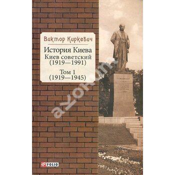 Історія Києва . Київ радянський . Том 1 (1919-1945)